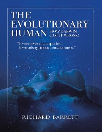 Cover The Evolutionary Human: How Darwin Got It Wrong: It Was Never About Species, It Was Always About Consciousness