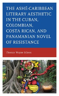 Cover Ashé-Caribbean Literary Aesthetic in the Cuban, Colombian, Costa Rican, and Panamanian Novel of Resistance