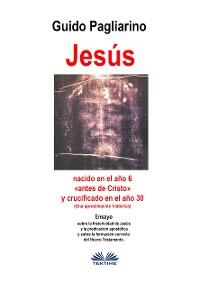 Cover Jesús, Nacido En El Año 6 «antes De Cristo» Y Crucificado En El Año 30 (Una Aproximación Histórica)