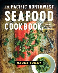 Cover The Pacific Northwest Seafood Cookbook: Salmon, Crab, Oysters, and More