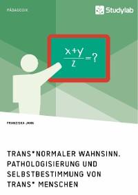 Cover Trans*normaler Wahnsinn. Pathologisierung und Selbstbestimmung von trans* Menschen