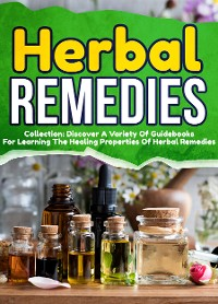 Cover Herbal Remedies: Collection: Discover A Variety Of Guidebooks For Learning The Healing Properties Of Herbal Remedies