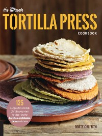 Cover The Ultimate Tortilla Press Cookbook