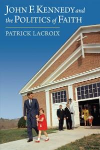 Cover John F. Kennedy and the Politics of Faith