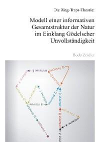 Cover Die Ring-Traps-Theorie: Modell einer informativen Gesamtstruktur der Natur im Einklang Gödelscher Unvollständigkeit