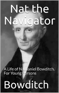 Cover Nat the Navigator / A Life of Nathaniel Bowditch. For Young Persons