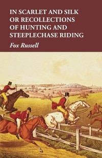 Cover In Scarlet and Silk or Recollections of Hunting and Steeplechase Riding