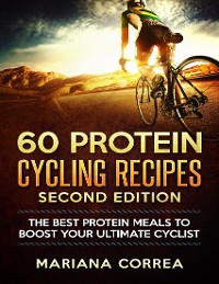 Cover 60 Protein Cycling Recipes Second Edition - The Best Protein Meals to Boost Your Ultimate Cyclist