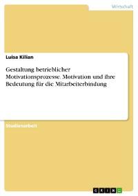 Cover Gestaltung betrieblicher Motivationsprozesse. Motivation und ihre Bedeutung für die Mitarbeiterbindung