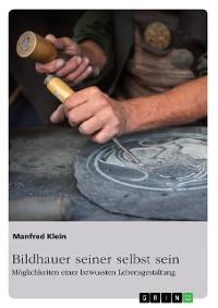 Cover Bildhauer seiner selbst sein. Möglichkeiten einer bewussten Lebensgestaltung