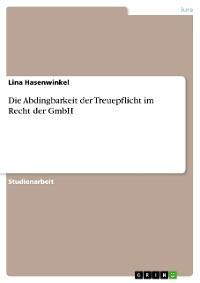 Cover Die Abdingbarkeit der Treuepflicht im Recht der GmbH