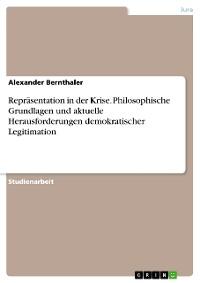 Cover Repräsentation in der Krise. Philosophische Grundlagen und aktuelle Herausforderungen demokratischer Legitimation