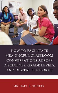 Cover How to Facilitate Meaningful Classroom Conversations across Disciplines, Grade Levels, and Digital Platforms