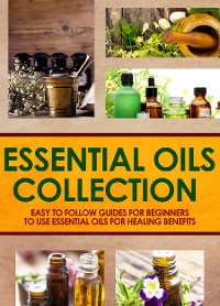 Cover Essential Oils Collection : Easy To Follow Guides For Beginners To Use Essential Oils For Healing Benefits