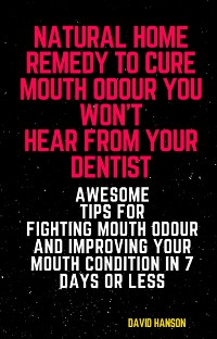 Cover Natural Home Remedy to Cure Mouth Odour You Won't Hear from Your Dentist: Awesome Tips for Fighting Mouth Odour and Improving Your Mouth Condition in 7 Days or Less