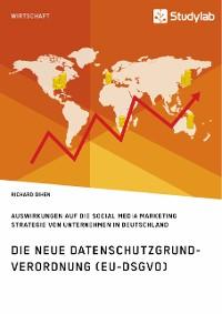 Cover Die neue Datenschutzgrundverordnung (EU-DSGVO). Auswirkungen auf die Social Media Marketing Strategie von Unternehmen in Deutschland