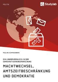 Cover Machtwechsel, Amtszeitbeschränkung und Demokratie. Ein Ländervergleich in der Demokratisierungsforschung