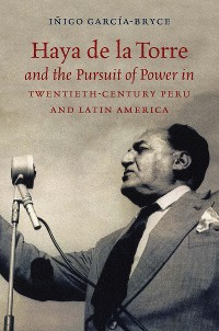 Cover Haya de la Torre and the Pursuit of Power in Twentieth-Century Peru and Latin America