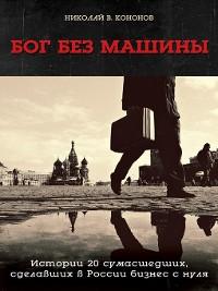 Cover Бог без машины. Истории 20 сумасшедших, сделавших в России бизнес с нуля