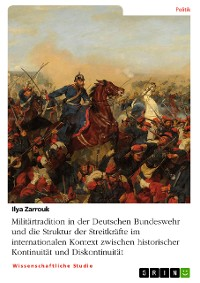 Cover Militärtradition in der Deutschen Bundeswehr und die Struktur der Streitkräfte im internationalen Kontext zwischen historischer Kontinuität und Diskontinuität
