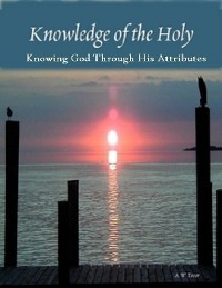 Cover Knowledge of the Holy: Knowing God Through His Attributes