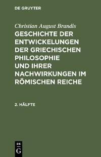 Cover Christian August Brandis: Geschichte der Entwickelungen der griechischen Philosophie und ihrer Nachwirkungen im römischen Reiche. 2. Hälfte