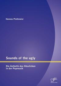Cover Sounds of the ugly: Die Ästhetik des Hässlichen in der Popmusik