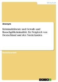 Cover Kriminalitätsrate und Gewalt- und Rauschgiftkriminalität. Ein Vergleich von Deutschland und den Niederlanden