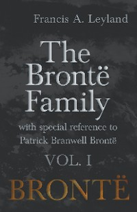 Cover The Brontë Family - With Special Reference to Patrick Branwell Brontë - Vol. I
