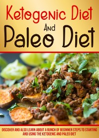 Cover Ketogenic Diet And Paleo Diet: Discover And Also Learn About A Bunch Of Beginner Steps To Starting And Using The Ketogenic And Paleo Diet
