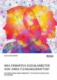 Cover Was erwarten Sozialarbeiter von ihren Führungskräften? Anforderungen der Generation Y zwischen Führung und Autonomie
