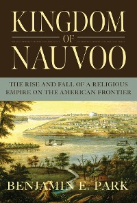 Cover Kingdom of Nauvoo: The Rise and Fall of a Religious Empire on the American Frontier