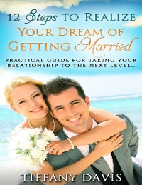 Cover 12 Steps to Realize Your Dream of Getting Married - Practical Guide for Taking Your Relationship to the Next Level
