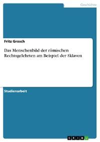 Cover Das Menschenbild der römischen Rechtsgelehrten am Beispiel der Sklaven