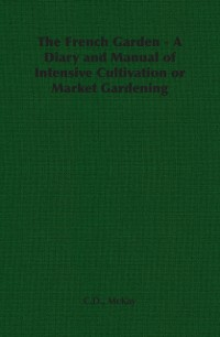 Cover French Garden - A Diary and Manual of Intensive Cultivation or Market Gardening