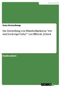 """Cover Die Darstellung von Männlichkeiten in """"wir sind lockvögel baby!"""" von Elfriede Jelinek"""