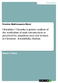 Cover Ukwaluka / Ukusoka: A gender analysis of the symbolism of male circumcision as perceived by amaxhosa men and women in Clermont - Kwadabeka, Durban