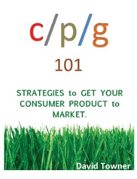Cover CPG 101:  Strategies to Get Your Consumer Products to Market