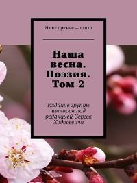 Cover Наша весна. Поэзия. Том2. Издание группы авторов под редакцией Сергея Ходосевича