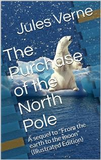 "Cover The Purchase of the North Pole / A sequel to ""From the earth to the moon"""