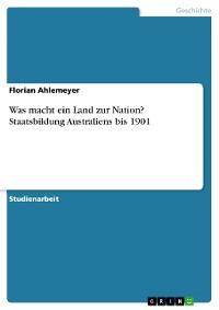 Cover Was macht ein Land zur Nation? Staatsbildung Australiens bis 1901