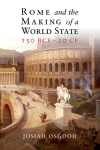 Cover Rome and the Making of a World State, 150 BCE-20 CE