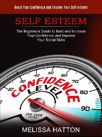 Cover Self Esteem: Boost Your Confidence and Improve Your Self-esteem (The Beginners Guide to Build and Increase Your Confidence and Improve Your Social Skills)