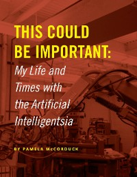 Cover This Could Be Important: My Life and Times With the Artificial Intelligentsia