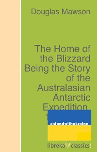 Cover The Home of the Blizzard Being the Story of the Australasian Antarctic Expedition, 1911-1914