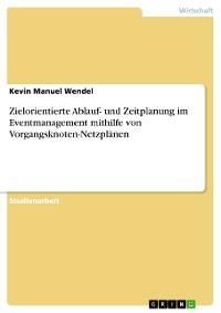 Cover Zielorientierte Ablauf- und Zeitplanung im Eventmanagement mithilfe von Vorgangsknoten-Netzplänen