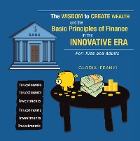 Cover The Wisdom to Create Wealth and the Basic Principles of Finance in This Innovative Era