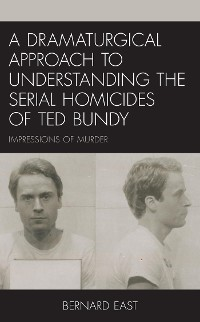 Cover A Dramaturgical Approach to Understanding the Serial Homicides of Ted Bundy