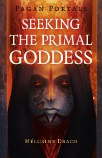 Cover Pagan Portals - Seeking the Primal Goddess