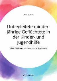 Cover Unbegleitete minderjährige Geflüchtete in der Kinder- und Jugendhilfe. Schutz, Förderung und Integration in Deutschland